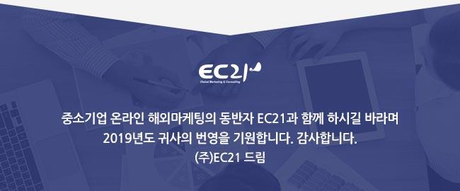 - 선정발표 및 향후일정 : 1) 선정결과 발표일 : 2019년 4월 19일(금) 예정 2) 확인방법 : 이지비즈 마이페이지  -> 나의 참여사업 -> 신청현황 확인, 이메일 발송 - EC21 서비스 관련 문의 : EC21 뉴커머스팀 김민정 과장 Tel : 02-6000-6621 / E-mail : vipservice@ec21.com / 중소기업 온라인 해외마케팅의 동반자 EC21과 함께 하시길 바라며 2019년도 귀사의 번영을 기원합니다. 감사합니다. (주)EC21 드림